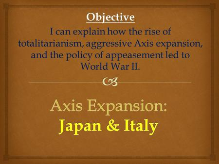 Objective I can explain how the rise of totalitarianism, aggressive Axis expansion, and the policy of appeasement led to World War II.