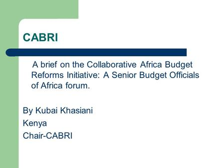 CABRI A brief on the Collaborative Africa Budget Reforms Initiative: A Senior Budget Officials of Africa forum. By Kubai Khasiani Kenya Chair-CABRI.