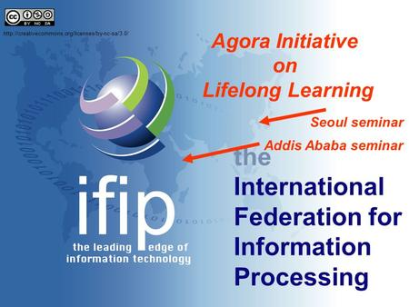 The International Federation for Information Processing Agora Initiative on Lifelong Learning Seoul seminar Addis Ababa seminar