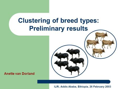 Anette van Dorland ILRI, Addis Ababa, Ethiopia, 26 February 2003 Clustering of breed types: Preliminary results.
