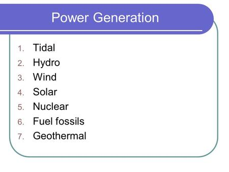 Power Generation 1. Tidal 2. Hydro 3. Wind 4. Solar 5. Nuclear 6. Fuel fossils 7. Geothermal.