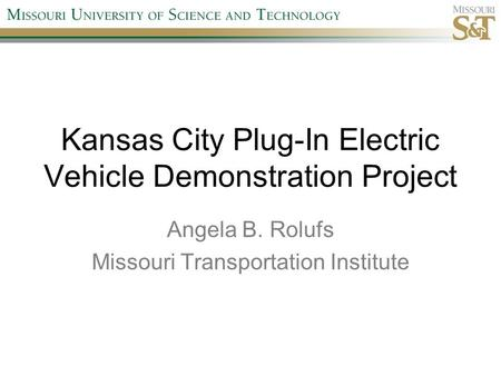 Kansas City Plug-In Electric Vehicle Demonstration Project Angela B. Rolufs Missouri Transportation Institute.