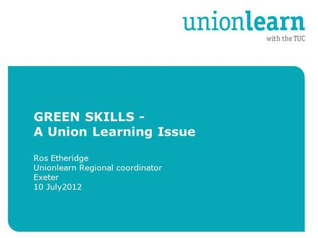 GREEN SKILLS - A Union Learning Issue Ros Etheridge Unionlearn Regional coordinator Exeter 10 July2012.
