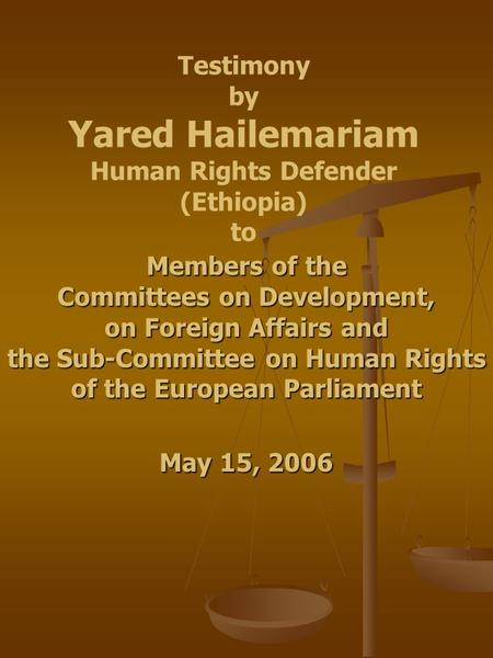 Testimony by Yared Hailemariam Human Rights Defender (Ethiopia) to Members of the Committees on Development, on Foreign Affairs and the Sub-Committee on.