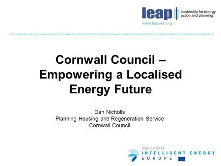 Cornwall Council – Empowering a Localised Energy Future Dan Nicholls Planning Housing and Regeneration Service Cornwall Council.