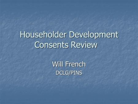 Householder Development Consents Review Will French DCLG/PINS.