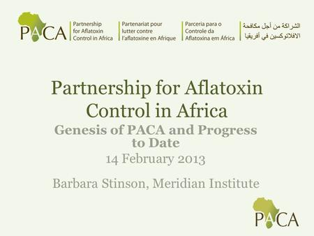 Partnership for Aflatoxin Control in Africa Genesis of PACA and Progress to Date 14 February 2013 Barbara Stinson, Meridian Institute.