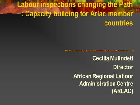 Labour inspections changing the Path : Capacity building for Arlac member countries Cecilia Mulindeti Director African Regional Labour Administration Centre.