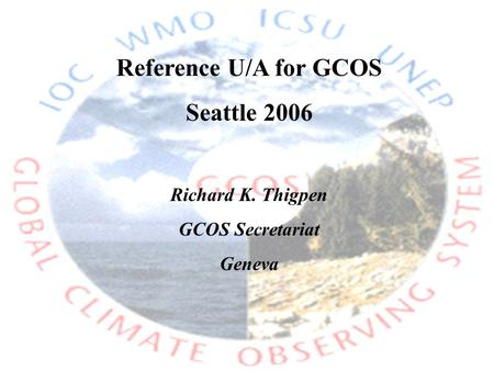 Reference U/A for GCOS Seattle 2006 Richard K. Thigpen GCOS Secretariat Geneva.