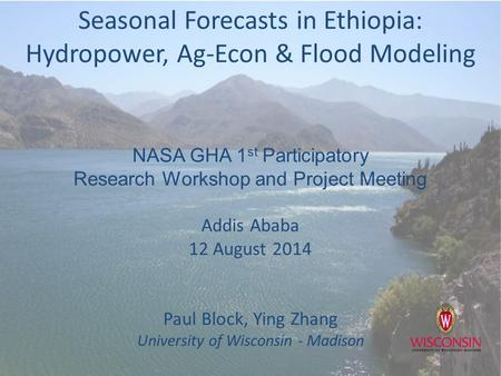 Seasonal Forecasts in Ethiopia: Hydropower, Ag-Econ & Flood Modeling NASA GHA 1 st Participatory Research Workshop and Project Meeting Addis Ababa 12 August.