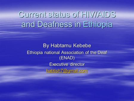 Current status of HIV/AIDS and Deafness in Ethiopia By Habtamu Kebebe Ethiopia national Association of the Deaf (ENAD) Executive director
