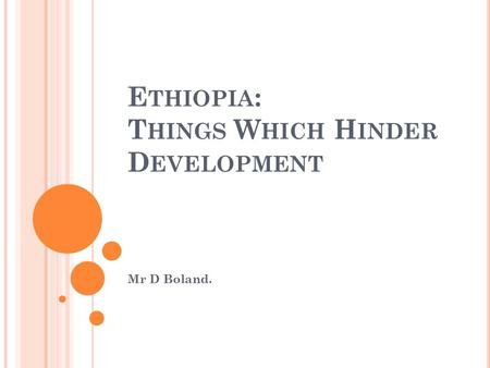 E THIOPIA : T HINGS W HICH H INDER D EVELOPMENT Mr D Boland.