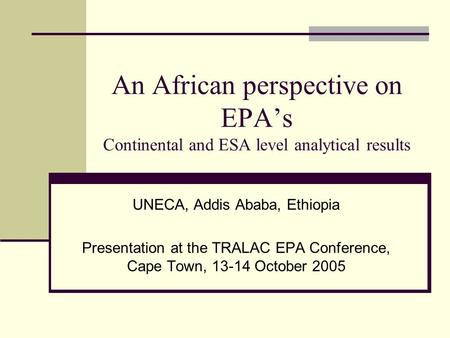 An African perspective on EPA's Continental and ESA level analytical results UNECA, Addis Ababa, Ethiopia Presentation at the TRALAC EPA Conference, Cape.