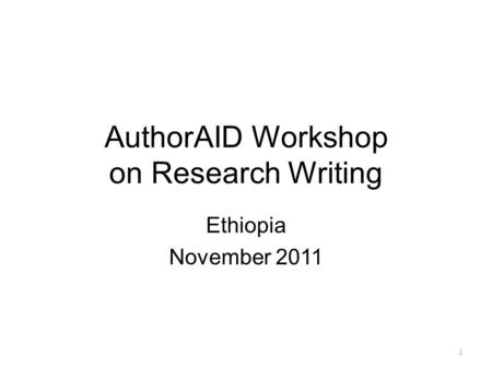 1 AuthorAID Workshop on Research Writing Ethiopia November 2011.