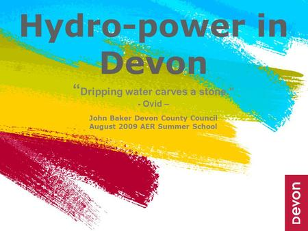 "Hydro-power in Devon "" Dripping water carves a stone."" - Ovid – John Baker Devon County Council August 2009 AER Summer School."