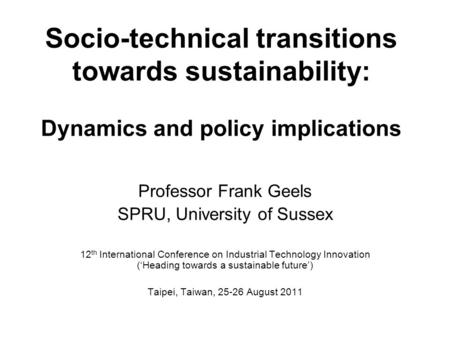 Socio-technical transitions towards sustainability: Dynamics and policy implications Professor Frank Geels SPRU, University of Sussex 12 th International.