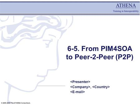 © 2005-2006 The ATHENA Consortium. 6-5. From PIM4SOA to Peer-2-Peer (P2P),