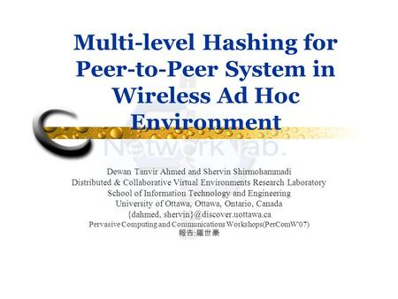 Multi-level Hashing for Peer-to-Peer System in Wireless Ad Hoc Environment Dewan Tanvir Ahmed and Shervin Shirmohammadi Distributed & Collaborative Virtual.