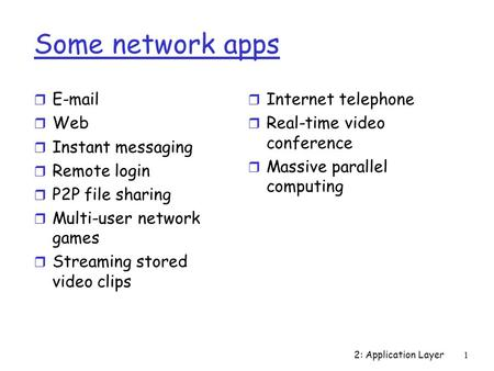2: Application Layer1 Some network apps r E-mail r Web r Instant messaging r Remote login r P2P file sharing r Multi-user network games r Streaming stored.