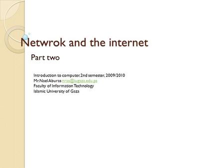 Netwrok and the internet Part two Introduction to computer, 2nd semester, 2009/2010 Mr.Nael Aburas Faculty of Information.
