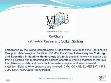 Co-Chairs Kathy-Ann Caesar and Volker Gärtner CGMS-40, Lugano, 5 to 9 November 2012 Slide: 1 Established by the World Meteorological Organization (WMO)