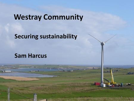 Westray Community Securing sustainability Sam Harcus.