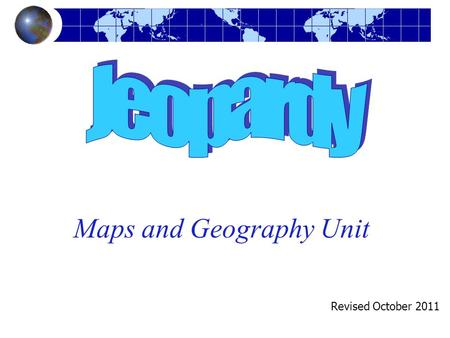 Maps and Geography Unit Revised October 2011. Maps & Geography Jeopardy Vocabulary & Map Parts Oceans Q $100 Q $200 Q $300 Q $400 Q $500 Q $100 Q $200.