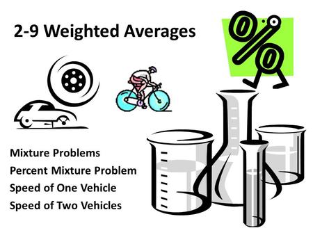 2-9 Weighted Averages Mixture Problems Percent Mixture Problem Speed of One Vehicle Speed of Two Vehicles.
