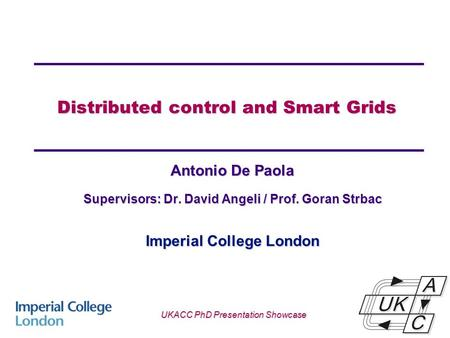 Distributed control and Smart Grids Antonio De Paola Supervisors: Dr. David Angeli / Prof. Goran Strbac Imperial College London UKACC PhD Presentation.