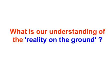 What is our understanding of the 'reality on the ground' ?