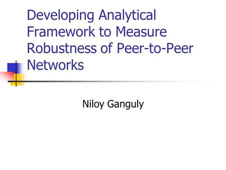 Developing Analytical Framework to Measure Robustness of Peer-to-Peer Networks Niloy Ganguly.