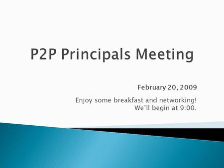 February 20, 2009 Enjoy some breakfast and networking! We'll begin at 9:00.