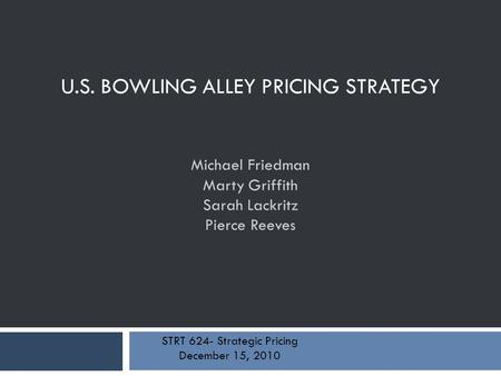 U.S. BOWLING ALLEY PRICING STRATEGY Michael Friedman Marty Griffith Sarah Lackritz Pierce Reeves STRT 624- Strategic Pricing December 15, 2010.