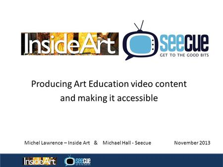 Producing Art Education video content and making it accessible Page 1 Michel Lawrence – Inside Art & Michael Hall - Seecue November 2013.