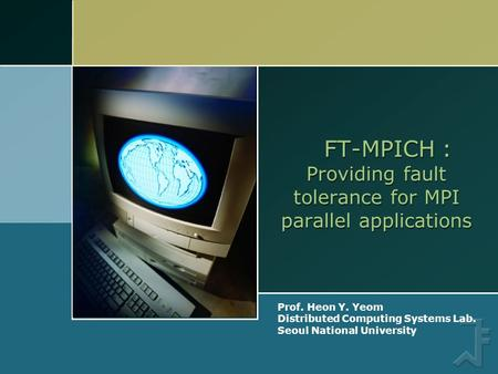 Prof. Heon Y. Yeom Distributed Computing Systems Lab. Seoul National University FT-MPICH : Providing fault tolerance for MPI parallel applications.
