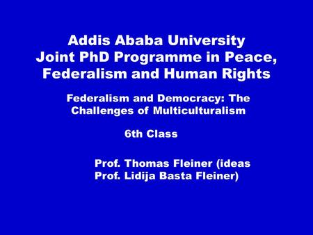 Addis Ababa University Joint PhD Programme in Peace, Federalism and Human Rights Federalism and Democracy: The Challenges of Multiculturalism 6th Class.