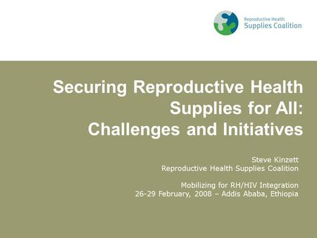 Steve Kinzett Reproductive Health Supplies Coalition Mobilizing for RH/HIV Integration 26-29 February, 2008 – Addis Ababa, Ethiopia Securing Reproductive.