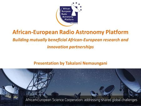 African-European Radio Astronomy Platform Building mutually beneficial African-European research and innovation partnerships Presentation by Takalani Nemaungani.