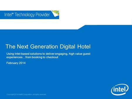 Copyright 2014 Intel® Corporation. All rights reserved. The Next Generation Digital Hotel Using Intel-based solutions to deliver engaging, high value guest.