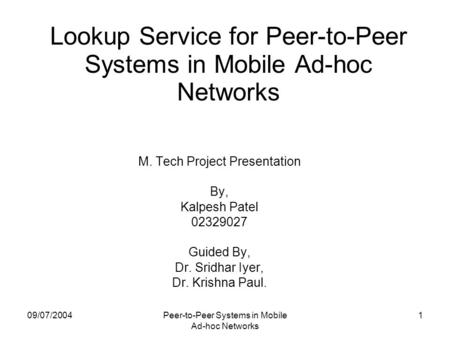 09/07/2004Peer-to-Peer Systems in Mobile Ad-hoc Networks 1 Lookup Service for Peer-to-Peer Systems in Mobile Ad-hoc Networks M. Tech Project Presentation.