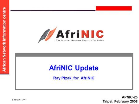 African Network Information centre © AfriNIC - 2007 AfriNIC Update Ray Plzak, for AfriNIC APNIC-25 Taipei, February 2008.