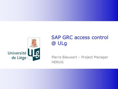 SAP GRC access control @ ULg Pierre Blauwart – Project Manager HERUG BvD-it Confidential.