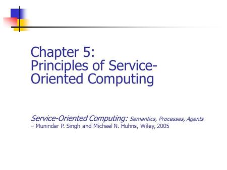 Chapter 5: Principles of Service- Oriented Computing Service-Oriented Computing: Semantics, Processes, Agents – Munindar P. Singh and Michael N. Huhns,