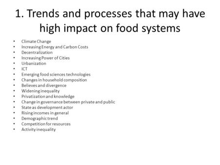 1. Trends and processes that may have high impact on food systems Climate Change Increasing Energy and Carbon Costs Decentralization Increasing Power of.