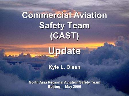 Commercial Aviation Safety Team (CAST) Update Kyle L. Olsen North Asia Regional Aviation Safety Team Beijing - May 2006.