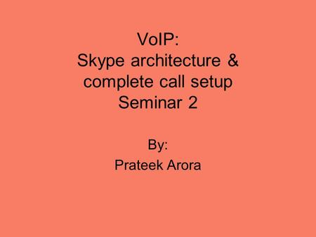 VoIP: Skype architecture & complete call setup Seminar 2 By: Prateek Arora.