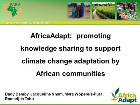 Forum for Agricultural Research in Africa AfricaAdapt: promoting knowledge sharing to support climate change adaptation by African communities Dady Demby,