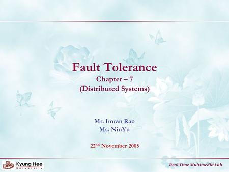 Real Time Multimedia Lab Fault Tolerance Chapter – 7 (Distributed Systems) Mr. Imran Rao Ms. NiuYu 22 nd November 2005.