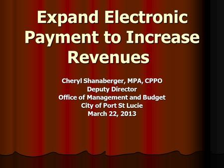 Expand Electronic Payment to Increase Revenues Cheryl Shanaberger, MPA, CPPO Deputy Director Office of Management and Budget City of Port St Lucie March.