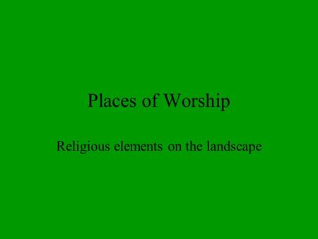 Places of Worship Religious elements on the landscape.